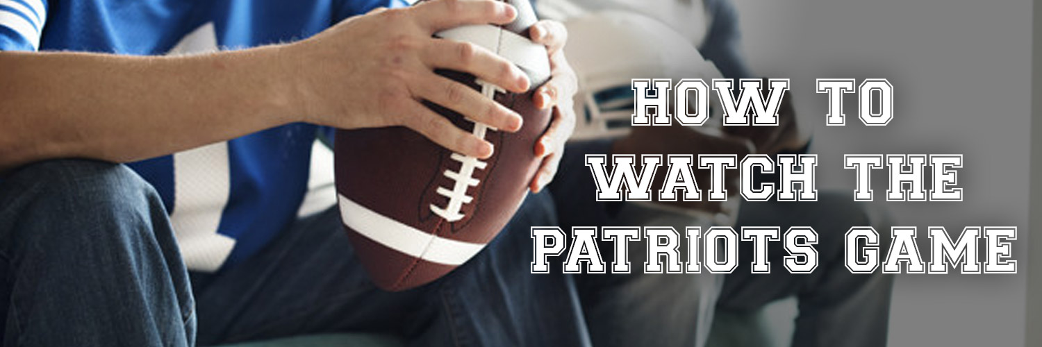How To Watch The Patriots Game